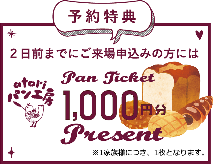 予約特典 2日前までにご来場申込みの方には【無添加 国産小麦】のアトリーパン工房パンチケット¥1,000プレゼント!!※1家族様につき、1枚となります。